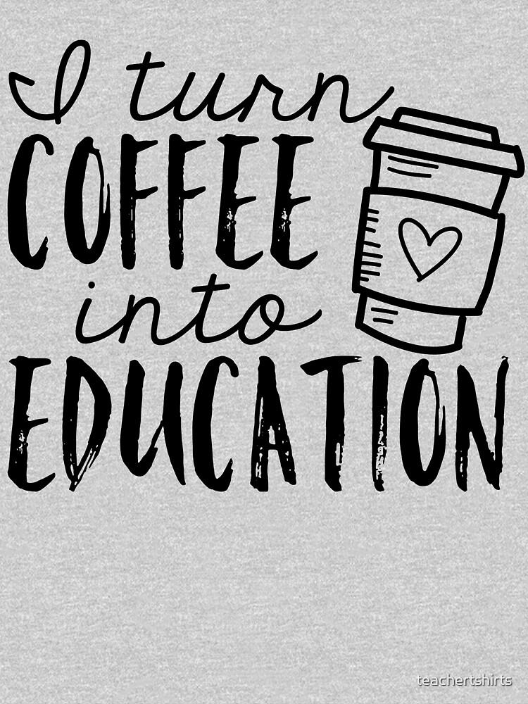 I Turn Coffee Into Education by teachertshirts