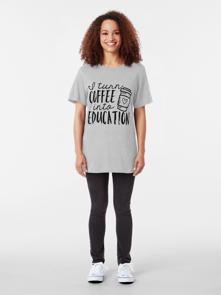 Alternate view of I Turn Coffee Into Education Slim Fit T-Shirt