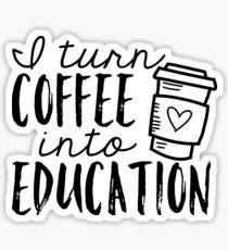 I Turn Coffee Into Education Sticker