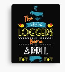 The Best Loggers Are Born In April Tshirt     Canvas Print