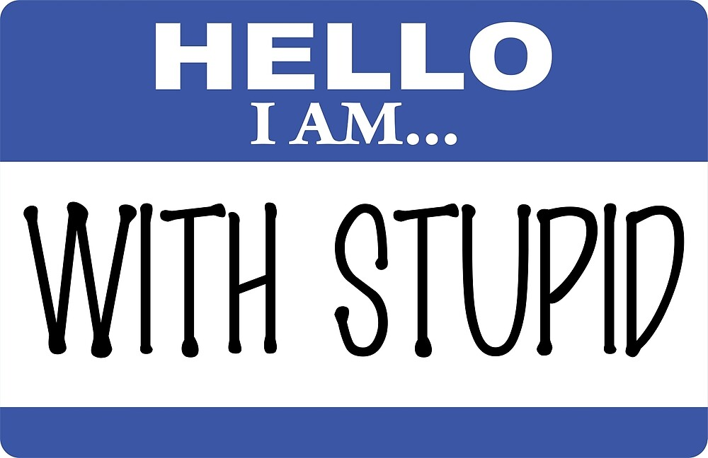 Hello I am with stupid by DarlaBuck
