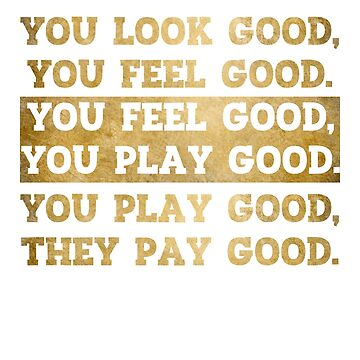 You Look Good Feel Good Play Good Pay Good by sigo