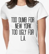 Too Dumb For New York, Too Ugly For L.A. Women's Fitted T-Shirt
