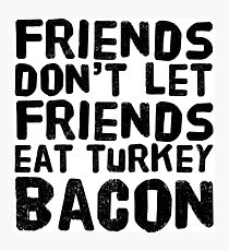 Friends Don't Let Friends Eat Turkey Bacon Photographic Print