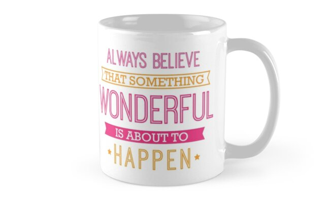"""""""Always Believe That Something Wonderful Is About To"""