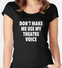 Don't Make Me Use My Theatre Voice Women's Fitted Scoop T-Shirt