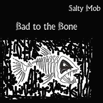 Bad to the Bone Salty Mob by SaltyMob