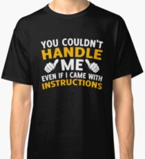 You Couldn't Handle Me Even If I Came With Instructions Classic T-Shirt
