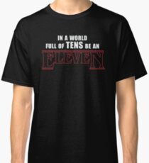 Stranger Things -  In a world full of TENS be an ELEVEN Classic T-Shirt