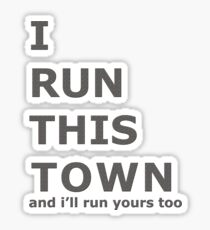 I RUN THIS TOWN AND I'LL RUN YOURS TOO Sticker