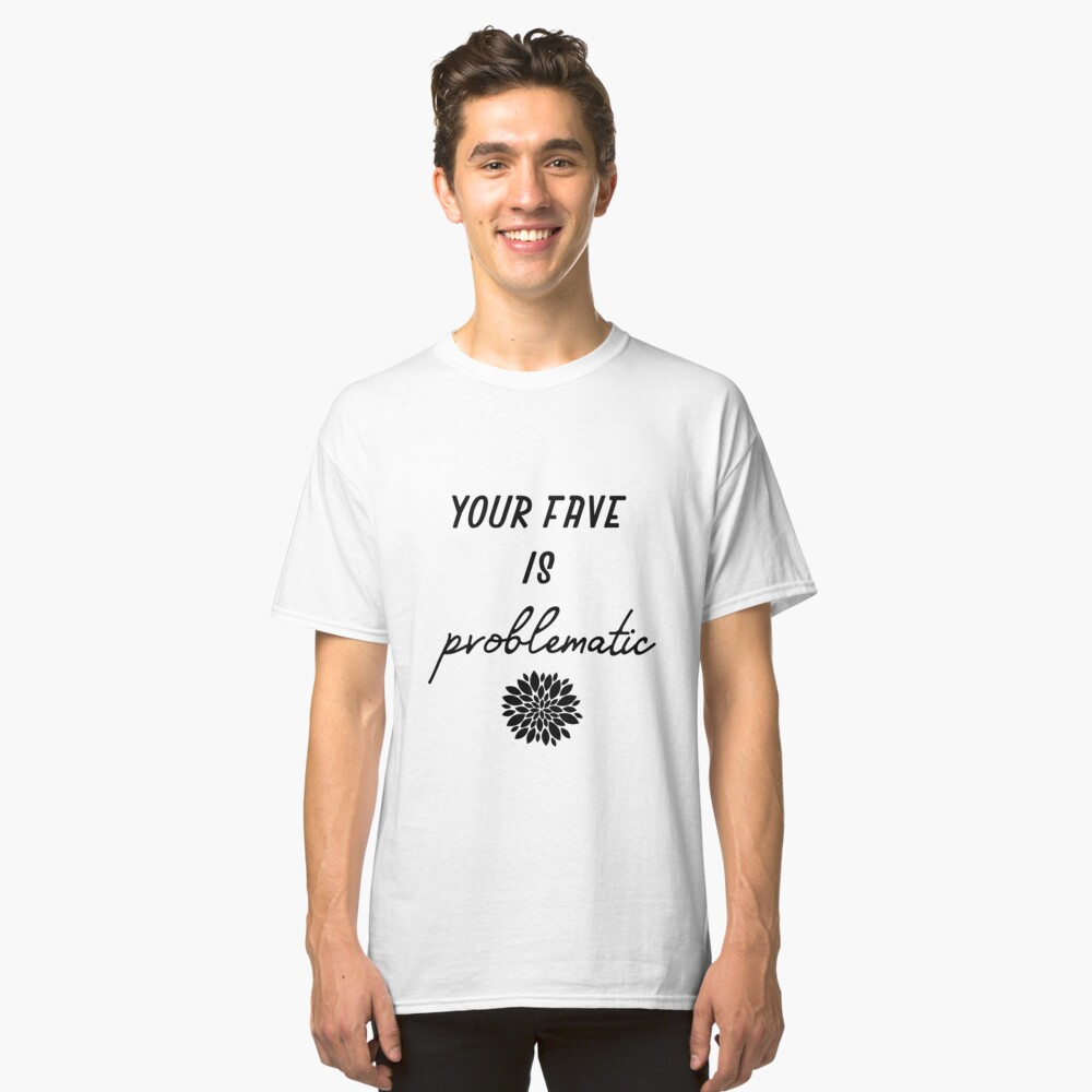 your fave is problematic Classic T-Shirt Front