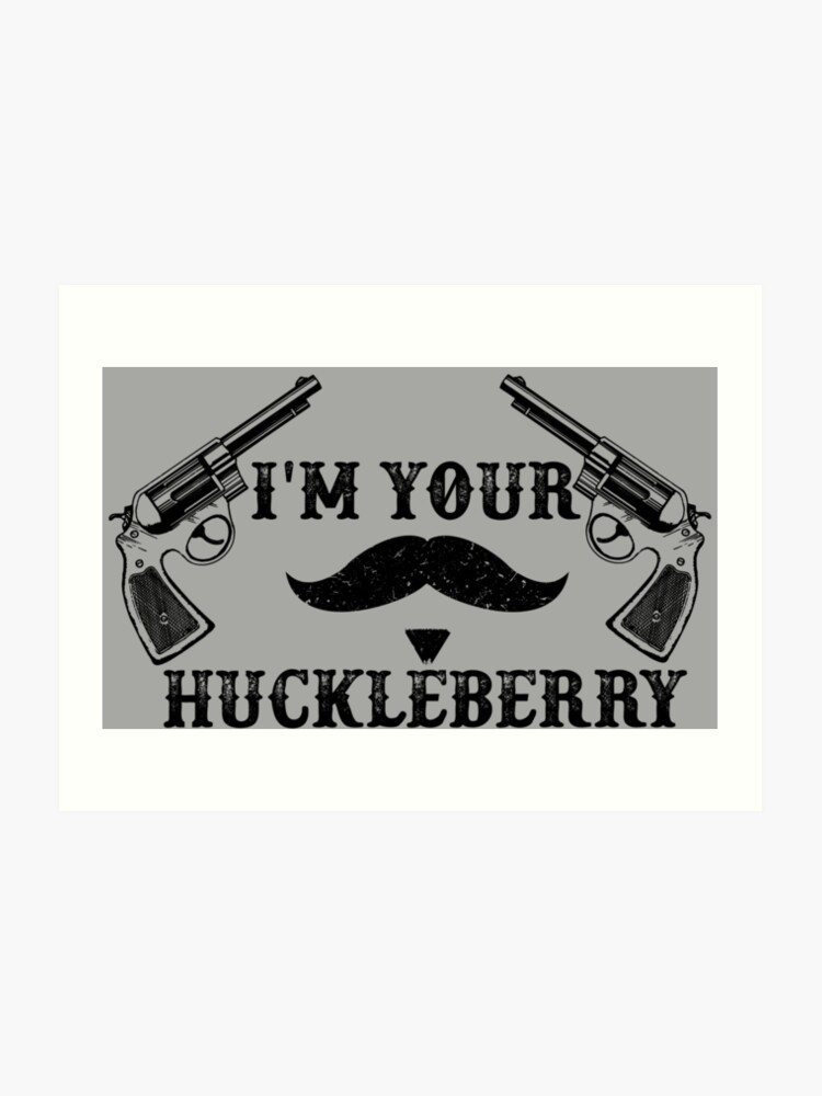 I\'m Your Huckleberry - Tombstone - Doc Holliday Quote | Art Print