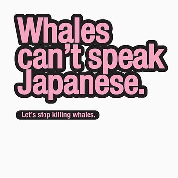 Whales can't speak Japanese. by trebordesign