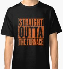 Straight Outta The Furnace Classic T-Shirt
