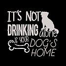 It's not drinking alone if your dog is home by Dave Jo