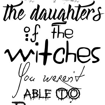 We are the daughters of the witches you weren't able to burn. by mensijazavcevic