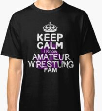 Keep Calm I Know Amateur Wrestling Fam Classic T-Shirt