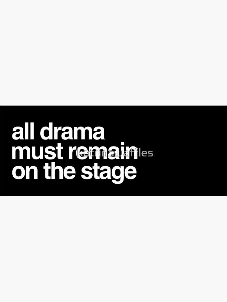 Todo drama debe permanecer en el escenario. de katrinawaffles