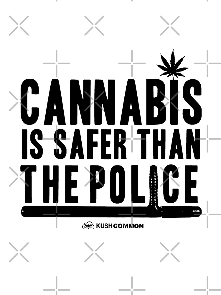 Cannabis is Safer than the Police by KUSH COMMON