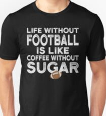 LIFE WITHOUT FOOTBALL IS LIKE COFFEE WITHOUT SUGAR  T-Shirt