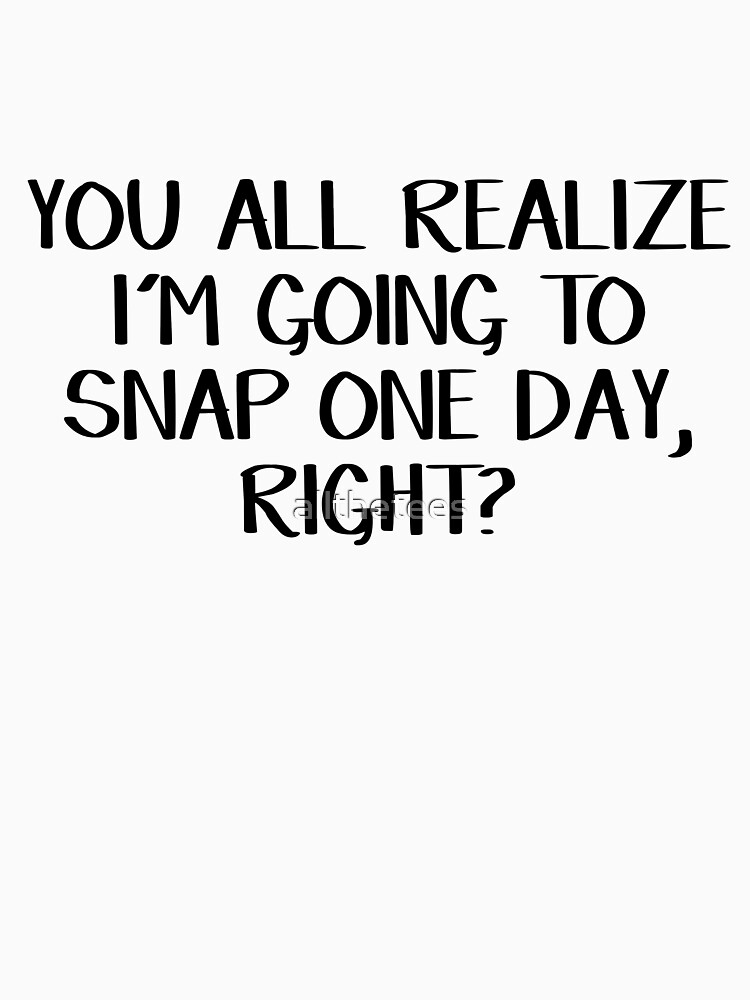 You all realize I'm going to snap one day, right? by allthetees