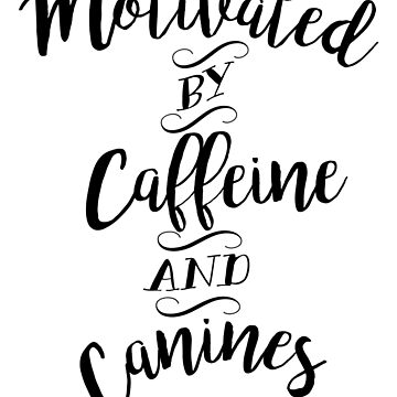 Motivated by Caffeine and Canines - For Coffee and Dog Lovers by WishingInkwell