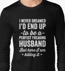 I never dreamed I'd end up to be a perfect freaking husband but here I am killing it  Long Sleeve T-Shirt