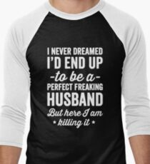 I never dreamed I'd end up to be a perfect freaking husband but here I am killing it  - husband gift Men's Baseball ¾ T-Shirt
