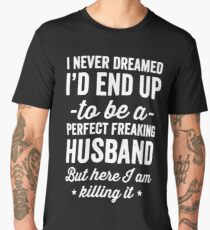 I never dreamed I'd end up to be a perfect freaking husband but here I am killing it  - husband gift Men's Premium T-Shirt