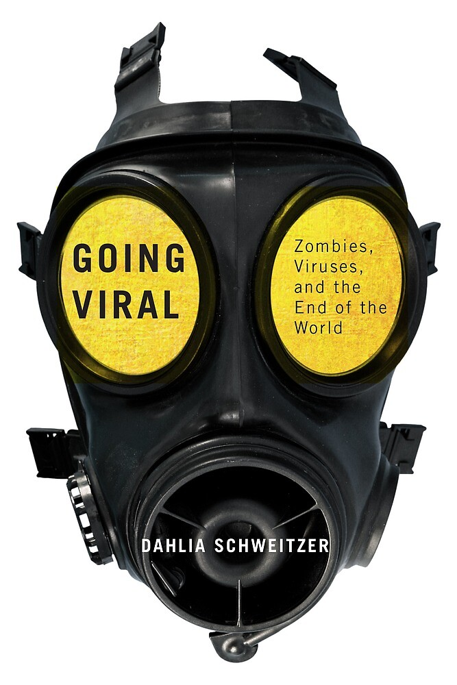 Going Viral: Zombies, Viruses, and the End of the World by Dahlia Schweitzer
