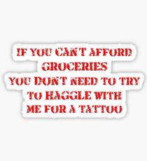If you can't afford groceries, you don't need to haggle with me for a tattoo Sticker
