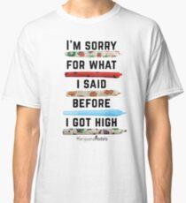 I'm Sorry For What I Said Before I Got High Classic T-Shirt