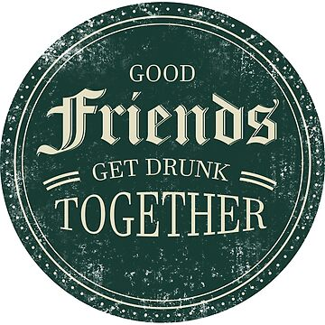 Good Friends Get Drunk Together - Beer by RYUKEN