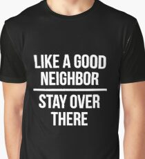 Like a good neighbor, stay over there Graphic T-Shirt