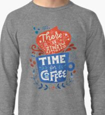 There is always time for coffee  Lightweight Sweatshirt