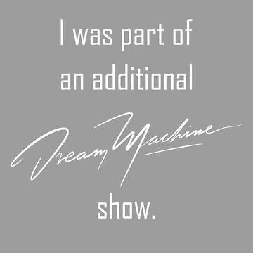 additional DREAM MACHINE show. (White) by eileendiaries
