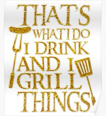 That's What I Do I Drink and I Grill Things Funny Poster