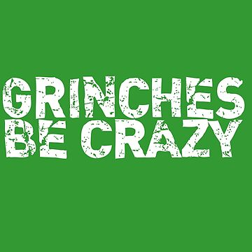 GRINCHES BE CRAZY (white distressed text) Grinchmas Christmas by starkle