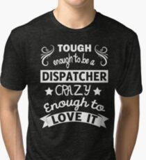 TOUGH ENOUGHT TO BE A DISPATCHER CRAZY ENOUGH TO LOVE IT  T-SHIRT Tri-blend T-Shirt