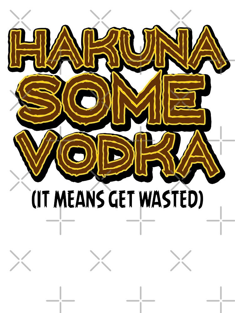 HAKUNA SOME VODKA by themarvdesigns