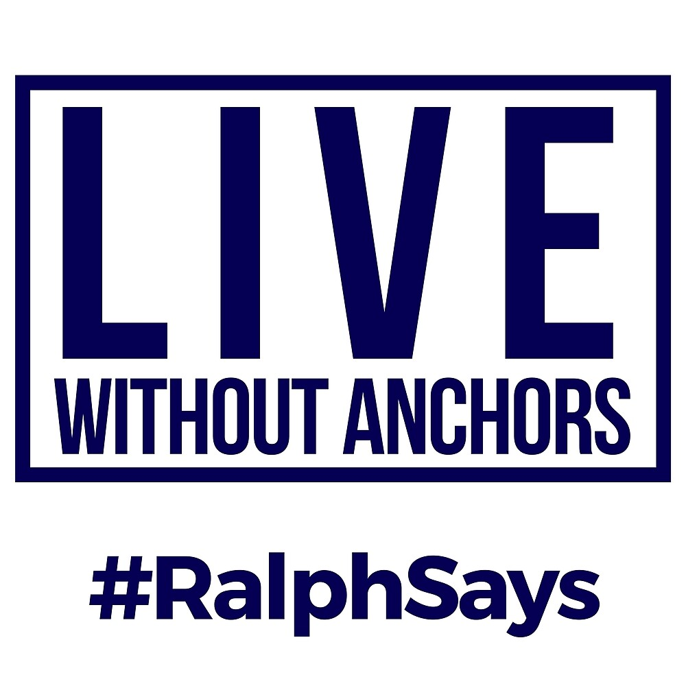 #RalphSays - Live Without Anchors by ralphsaysthings