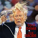 Trump: Too Dumb For Suicide by #PoptART products from Poptart.me