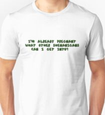 I'm Already Pregnant.. what other shenanigans can i get into? Unisex T-Shirt