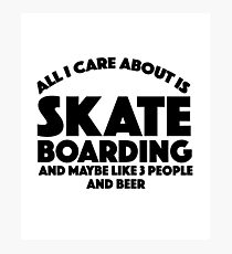 All I Care About Is Skate Boarding And Maybe Like 3 People And Beer - Skate Skateboarding Skating Board Wheels Roll Sports Riding Gliding Beer Photographic Print