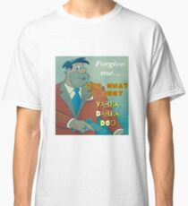 FORGIVE ME FOR WHAT I MUST YABBA DABBA DO Classic T-Shirt