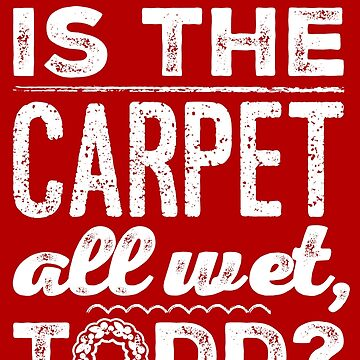 And Why is the Carpet All Wet, Todd? by livtees