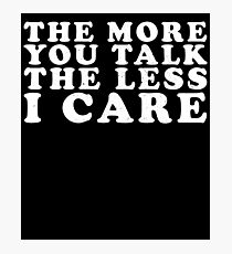 The More You Talk The Less I Care Photographic Print