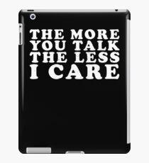 The More You Talk The Less I Care iPad Case/Skin