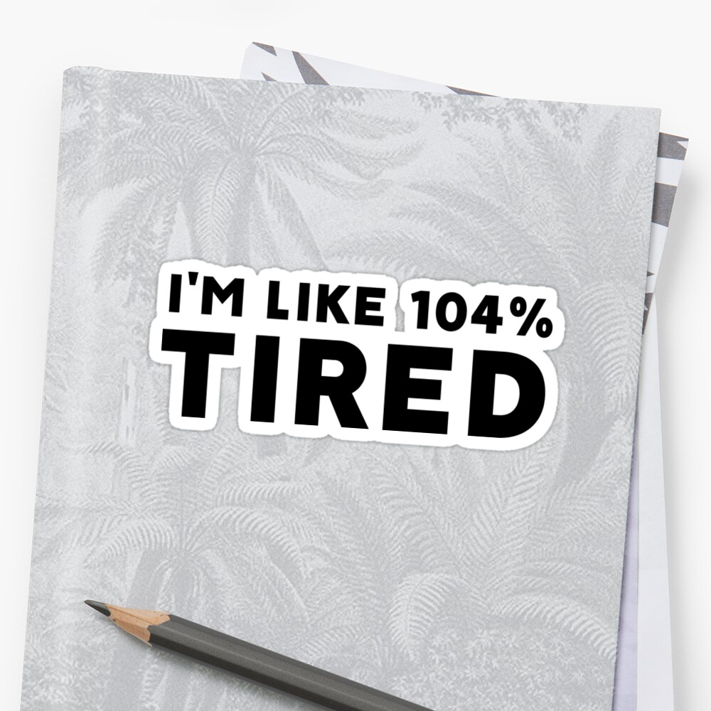 I'm Like 104% Tired by daddydj12
