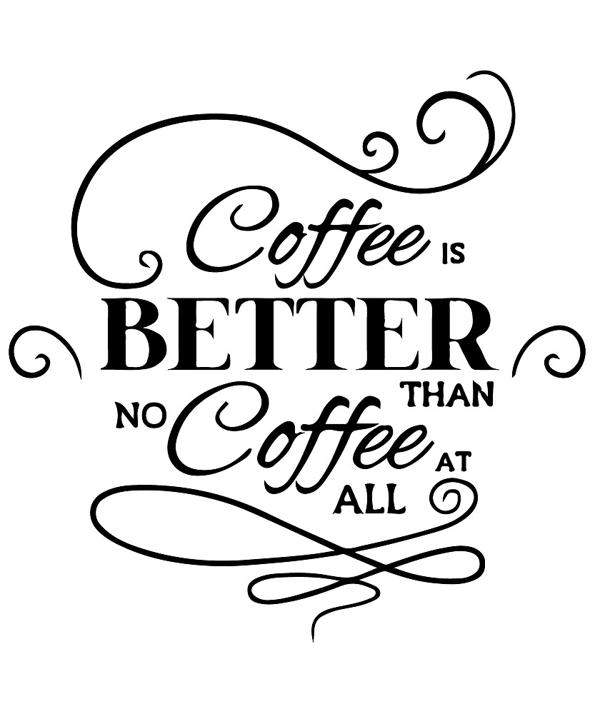 Coffee is Better than No Coffee At All T-Shirt by AllStarMerch